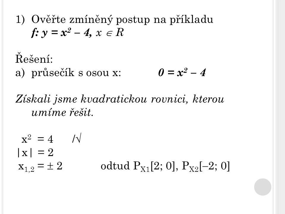 1)Ověřte zmíněný postup na příkladu f: y = x 2 – 4, x  R Řešení: a)průsečík s osou x: 0 = x 2 – 4 Získali jsme kvadratickou rovnici, kterou umíme řešit.