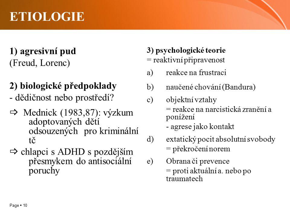 Page  10 ETIOLOGIE 1) agresivní pud (Freud, Lorenc) 2) biologické předpoklady - dědičnost nebo prostředí?  Mednick (1983,87): výzkum adoptovaných dě