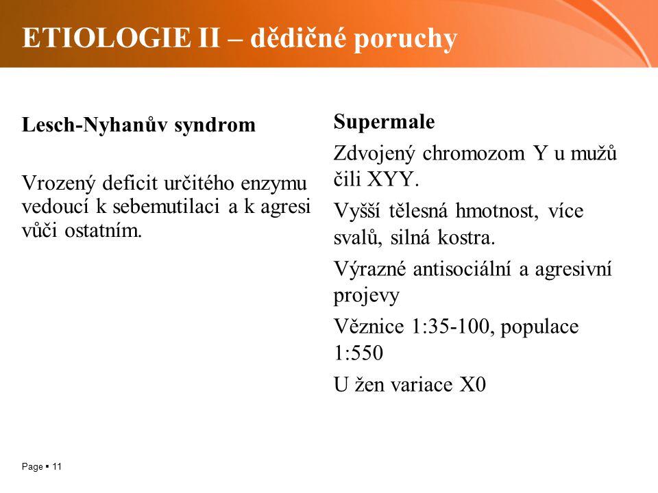 Page  11 ETIOLOGIE II – dědičné poruchy Lesch-Nyhanův syndrom Vrozený deficit určitého enzymu vedoucí k sebemutilaci a k agresi vůči ostatním.
