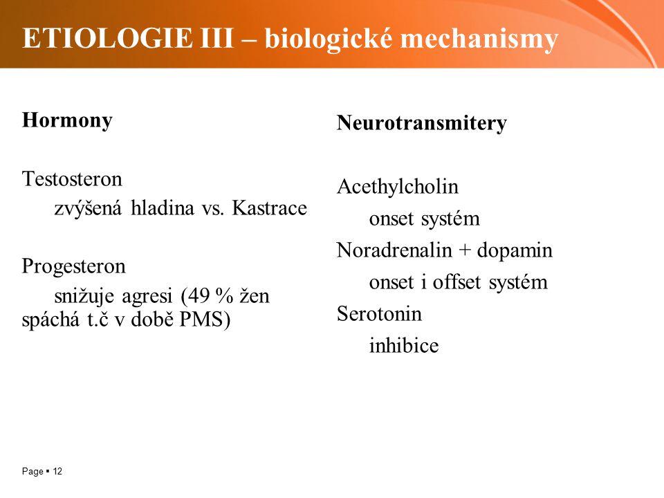 Page  12 ETIOLOGIE III – biologické mechanismy Hormony Testosteron zvýšená hladina vs. Kastrace Progesteron snižuje agresi (49 % žen spáchá t.č v dob