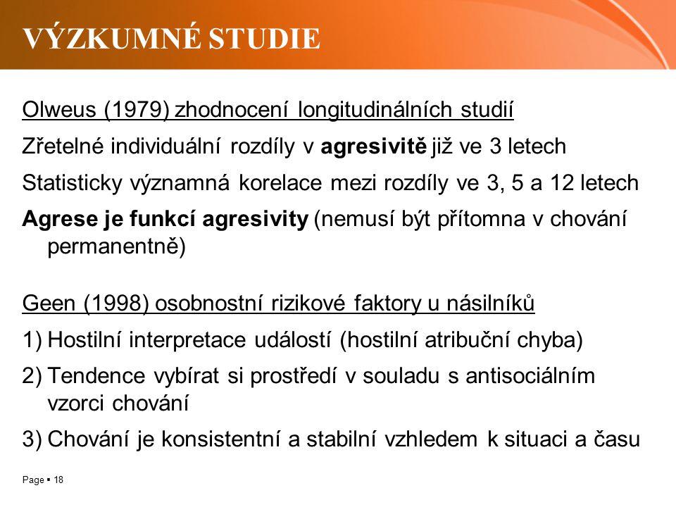 Page  18 VÝZKUMNÉ STUDIE Olweus (1979) zhodnocení longitudinálních studií Zřetelné individuální rozdíly v agresivitě již ve 3 letech Statisticky významná korelace mezi rozdíly ve 3, 5 a 12 letech Agrese je funkcí agresivity (nemusí být přítomna v chování permanentně) Geen (1998) osobnostní rizikové faktory u násilníků 1)Hostilní interpretace událostí (hostilní atribuční chyba) 2)Tendence vybírat si prostředí v souladu s antisociálním vzorci chování 3)Chování je konsistentní a stabilní vzhledem k situaci a času
