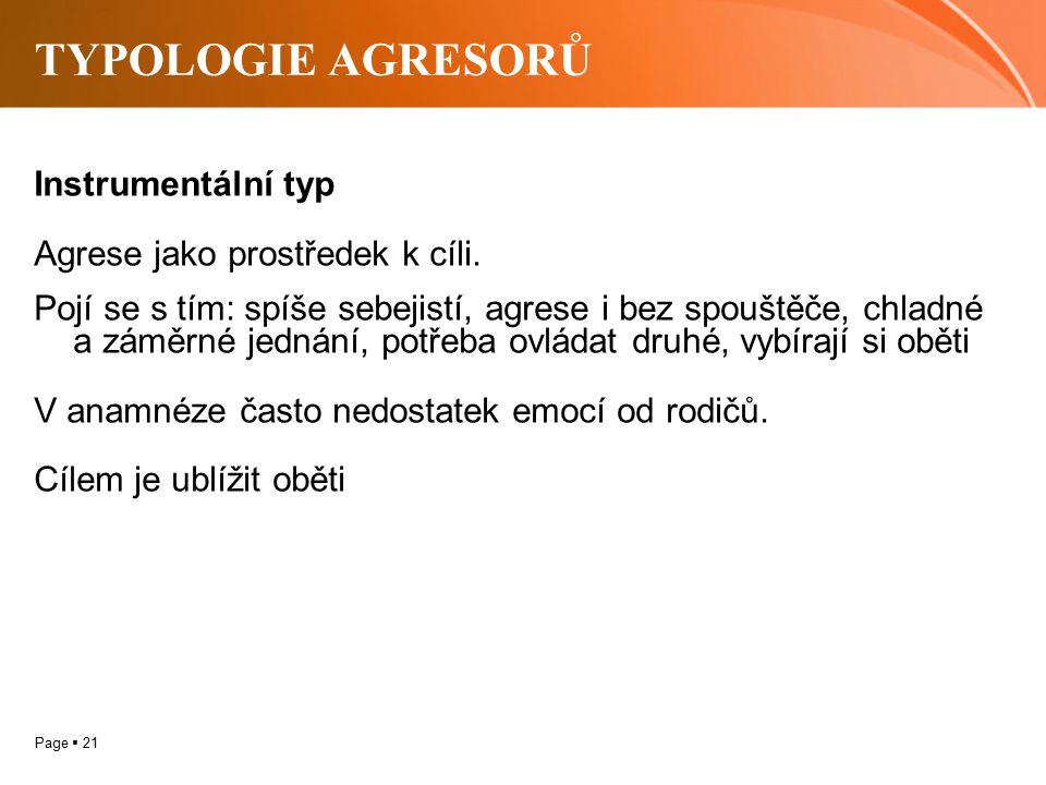 Page  21 TYPOLOGIE AGRESORŮ Instrumentální typ Agrese jako prostředek k cíli. Pojí se s tím: spíše sebejistí, agrese i bez spouštěče, chladné a záměr