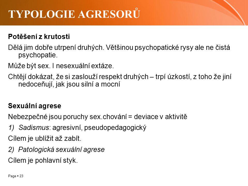 Page  23 TYPOLOGIE AGRESORŮ Potěšení z krutosti Dělá jim dobře utrpení druhých. Většinou psychopatické rysy ale ne čistá psychopatie. Může být sex. I