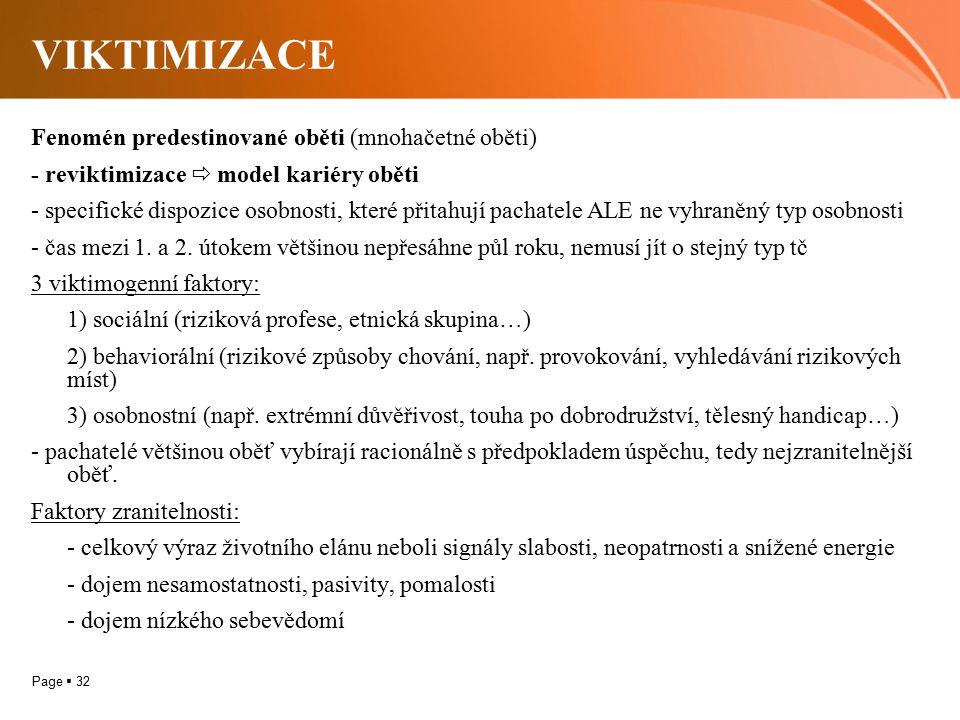 Page  32 VIKTIMIZACE Fenomén predestinované oběti (mnohačetné oběti) - reviktimizace  model kariéry oběti - specifické dispozice osobnosti, které přitahují pachatele ALE ne vyhraněný typ osobnosti - čas mezi 1.