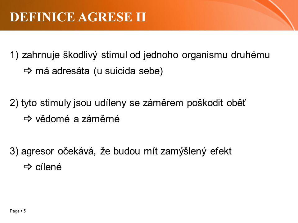 Page  5 DEFINICE AGRESE II 1)zahrnuje škodlivý stimul od jednoho organismu druhému  má adresáta (u suicida sebe) 2) tyto stimuly jsou udíleny se záměrem poškodit oběť  vědomé a záměrné 3) agresor očekává, že budou mít zamýšlený efekt  cílené