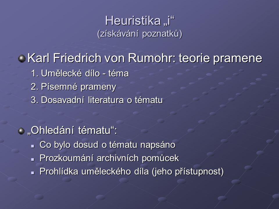 """Heuristika """"i"""" (získávání poznatků) Karl Friedrich von Rumohr: teorie pramene 1. Umělecké dílo - téma 2. Písemné prameny 3. Dosavadní literatura o tém"""
