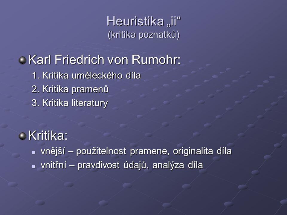 "Heuristika ""ii"" (kritika poznatků) Karl Friedrich von Rumohr: 1. Kritika uměleckého díla 2. Kritika pramenů 3. Kritika literatury Kritika: vnější – po"