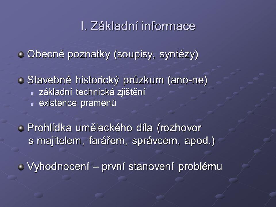 I. Základní informace Obecné poznatky (soupisy, syntézy) Stavebně historický průzkum (ano-ne) základní technická zjištění základní technická zjištění