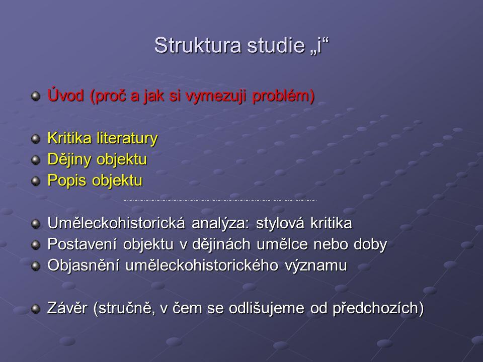 """Struktura studie """"i"""" Úvod (proč a jak si vymezuji problém) Kritika literatury Dějiny objektu Popis objektu Uměleckohistorická analýza: stylová kritika"""