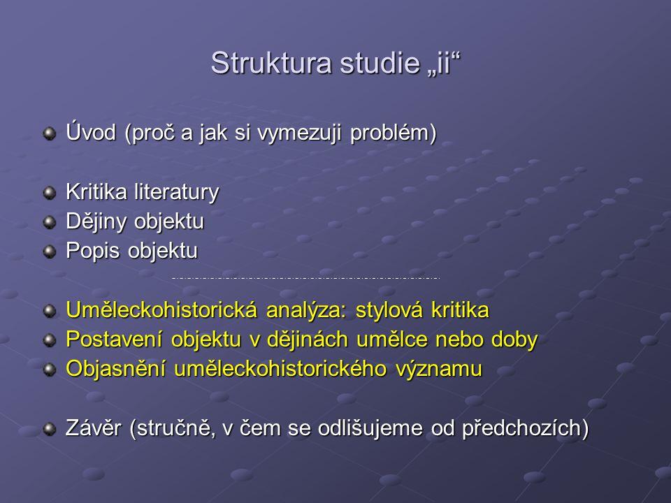 """Struktura studie """"ii"""" Úvod (proč a jak si vymezuji problém) Kritika literatury Dějiny objektu Popis objektu Uměleckohistorická analýza: stylová kritik"""