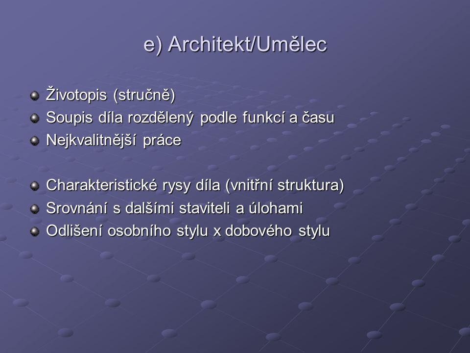e) Architekt/Umělec Životopis (stručně) Soupis díla rozdělený podle funkcí a času Nejkvalitnější práce Charakteristické rysy díla (vnitřní struktura) Srovnání s dalšími staviteli a úlohami Odlišení osobního stylu x dobového stylu