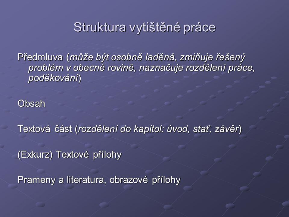 Struktura vytištěné práce Předmluva (může být osobně laděná, zmiňuje řešený problém v obecné rovině, naznačuje rozdělení práce, poděkování) Obsah Text