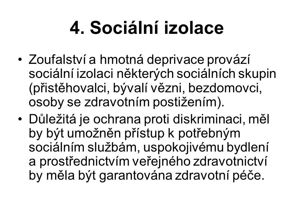 4. Sociální izolace Zoufalství a hmotná deprivace provází sociální izolaci některých sociálních skupin (přistěhovalci, bývalí vězni, bezdomovci, osoby