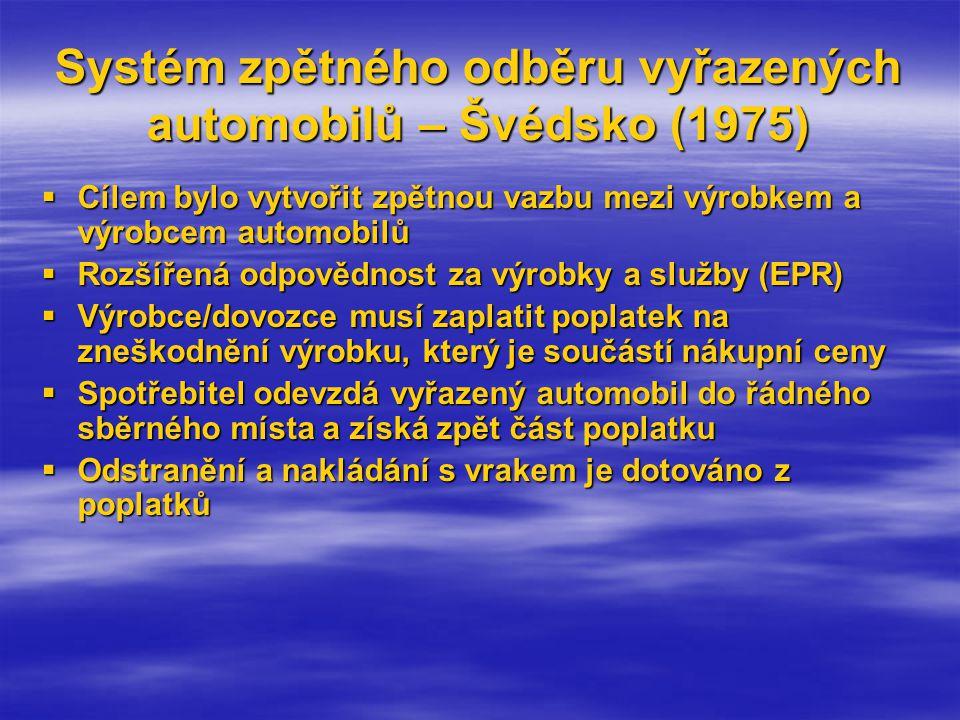 Systém zpětného odběru vyřazených automobilů – Švédsko (1975)  Cílem bylo vytvořit zpětnou vazbu mezi výrobkem a výrobcem automobilů  Rozšířená odpovědnost za výrobky a služby (EPR)  Výrobce/dovozce musí zaplatit poplatek na zneškodnění výrobku, který je součástí nákupní ceny  Spotřebitel odevzdá vyřazený automobil do řádného sběrného místa a získá zpět část poplatku  Odstranění a nakládání s vrakem je dotováno z poplatků