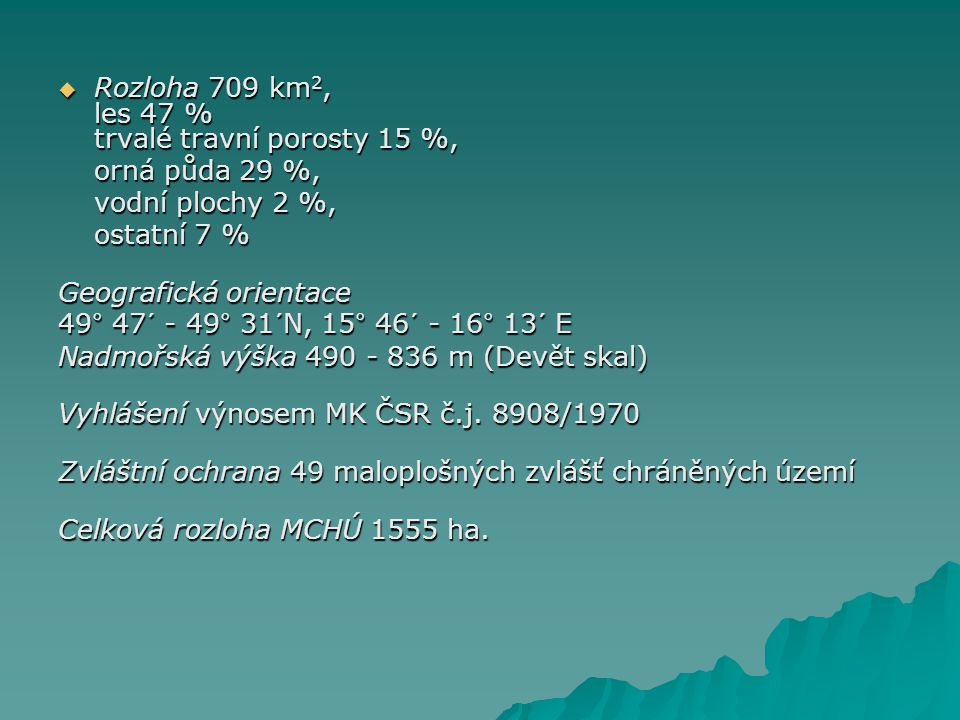  Rozloha 709 km 2, les 47 % trvalé travní porosty 15 %, orná půda 29 %, vodní plochy 2 %, ostatní 7 % Geografická orientace 49° 47´ - 49° 31´N, 15° 46´ - 16° 13´ E Nadmořská výška 490 - 836 m (Devět skal) Vyhlášení výnosem MK ČSR č.j.