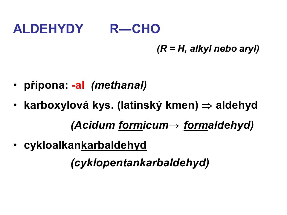 ALDEHYDY R―CHO (R = H, alkyl nebo aryl) přípona: -al (methanal) karboxylová kys. (latinský kmen)  aldehyd (Acidum formicum→ formaldehyd) cykloalkanka