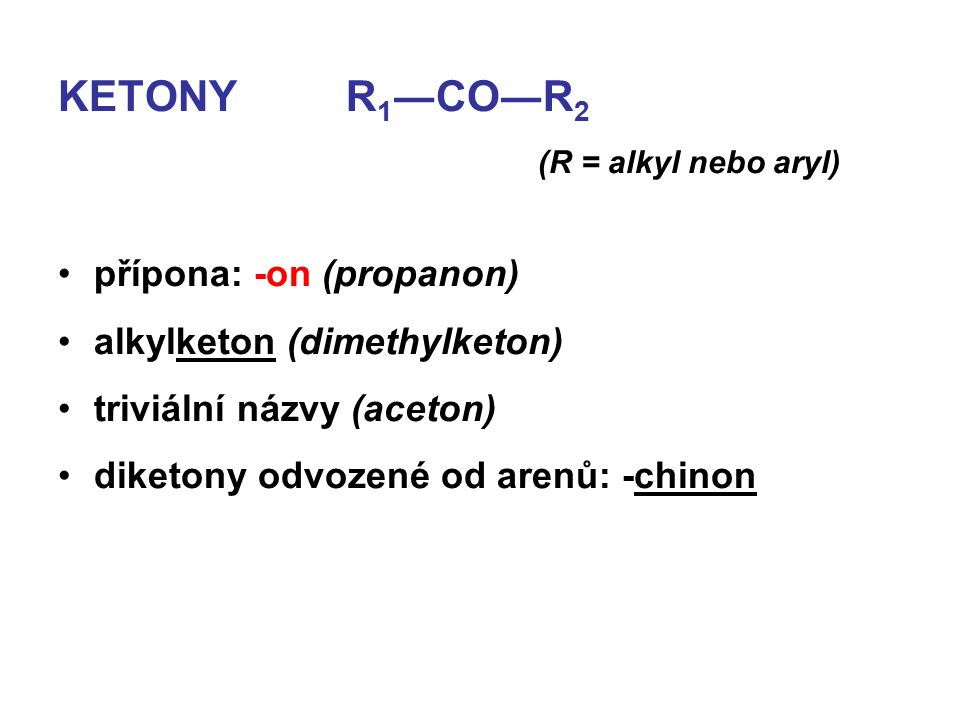 KETONYR 1 ―CO―R 2 (R = alkyl nebo aryl) přípona: -on (propanon) alkylketon (dimethylketon) triviální názvy (aceton) diketony odvozené od arenů: -chino