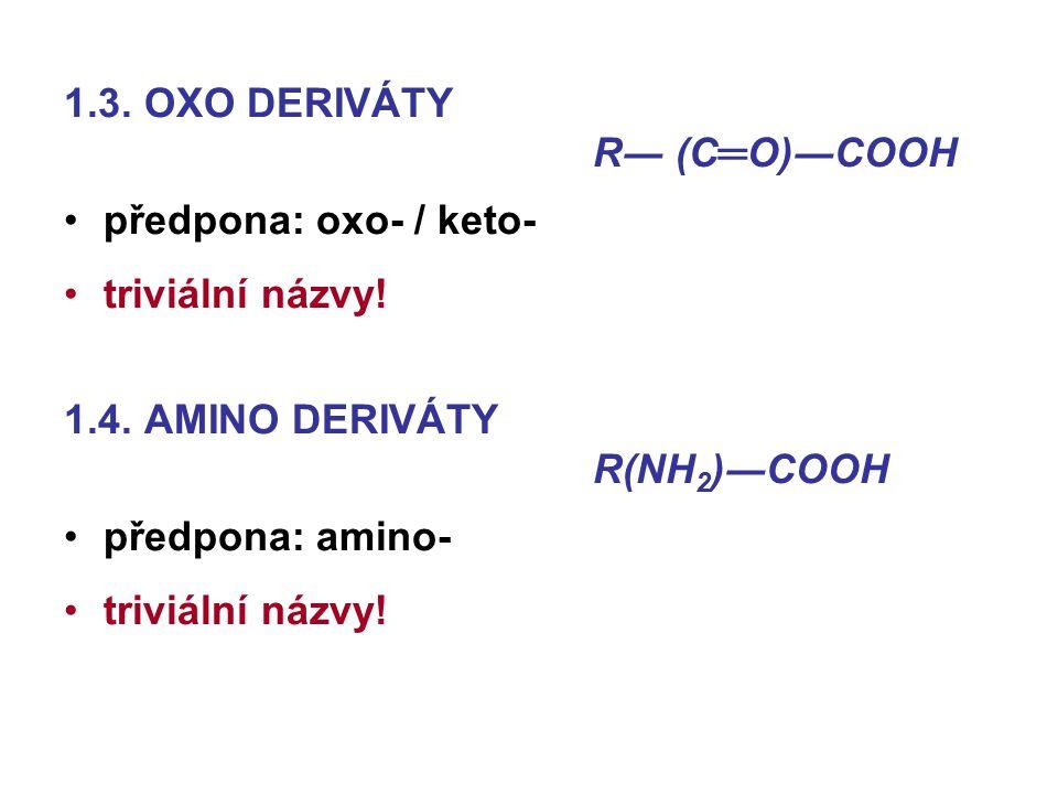 1.3. OXO DERIVÁTY R― (C═O)―COOH předpona: oxo- / keto- triviální názvy! 1.4. AMINO DERIVÁTY R(NH 2 )―COOH předpona: amino- triviální názvy!