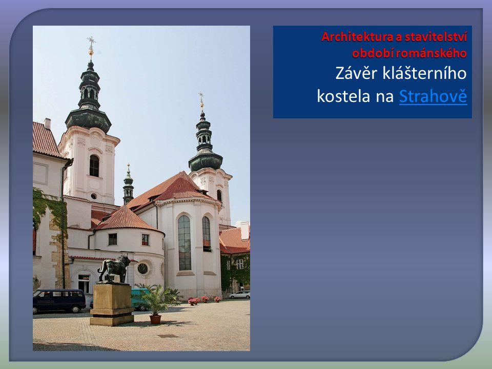 Architektura a stavitelství období románského Architektura a stavitelství období románského Závěr klášterního kostela na StrahověStrahově
