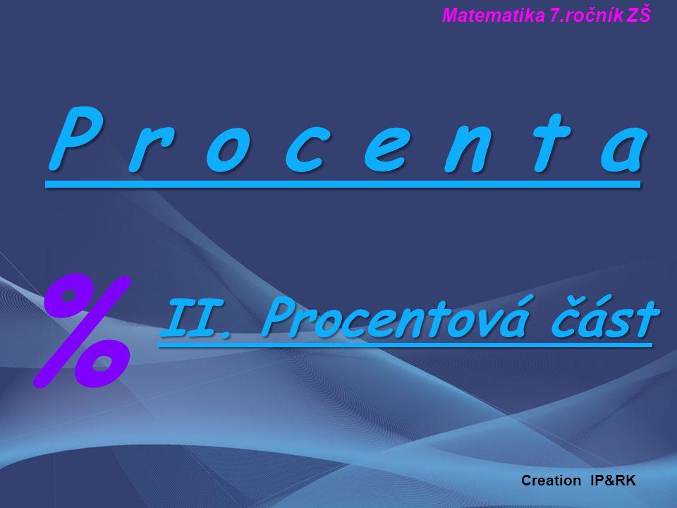P r o c e n t a % II. Procentová část Matematika 7.ročník ZŠ Creation IP&RK