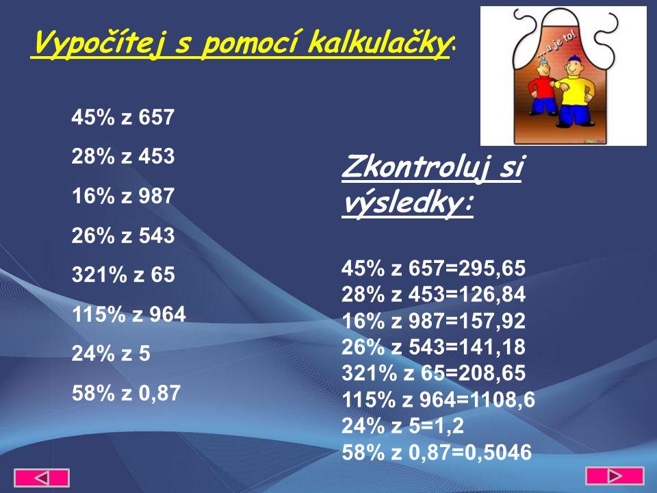 45% z 657 28% z 453 16% z 987 26% z 543 321% z 65 115% z 964 24% z 5 58% z 0,87 Vypočítej s pomocí kalkulačky: Zkontroluj si výsledky: 45% z 657=295,65 28% z 453=126,84 16% z 987=157,92 26% z 543=141,18 321% z 65=208,65 115% z 964=1108,6 24% z 5=1,2 58% z 0,87=0,5046