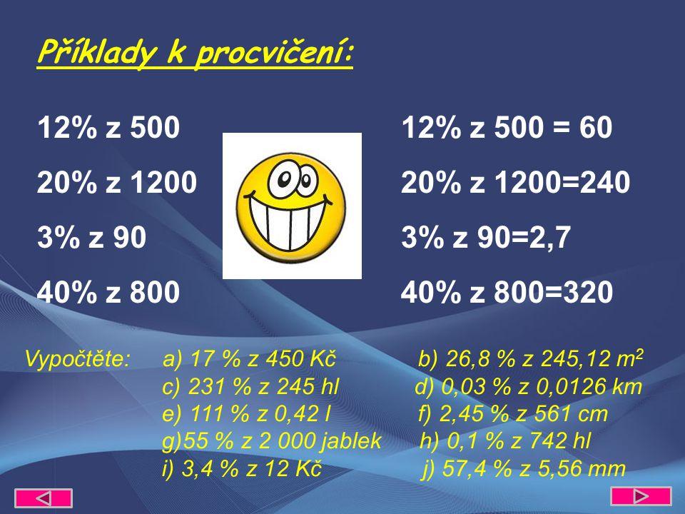 12% z 500 20% z 1200 3% z 90 40% z 800 12% z 500 = 60 20% z 1200=240 3% z 90=2,7 40% z 800=320 Příklady k procvičení: Vypočtěte: a) 17 % z 450 Kč b) 26,8 % z 245,12 m 2 c) 231 % z 245 hl d) 0,03 % z 0,0126 km e) 111 % z 0,42 l f) 2,45 % z 561 cm g)55 % z 2 000 jablek h) 0,1 % z 742 hl i) 3,4 % z 12 Kč j) 57,4 % z 5,56 mm