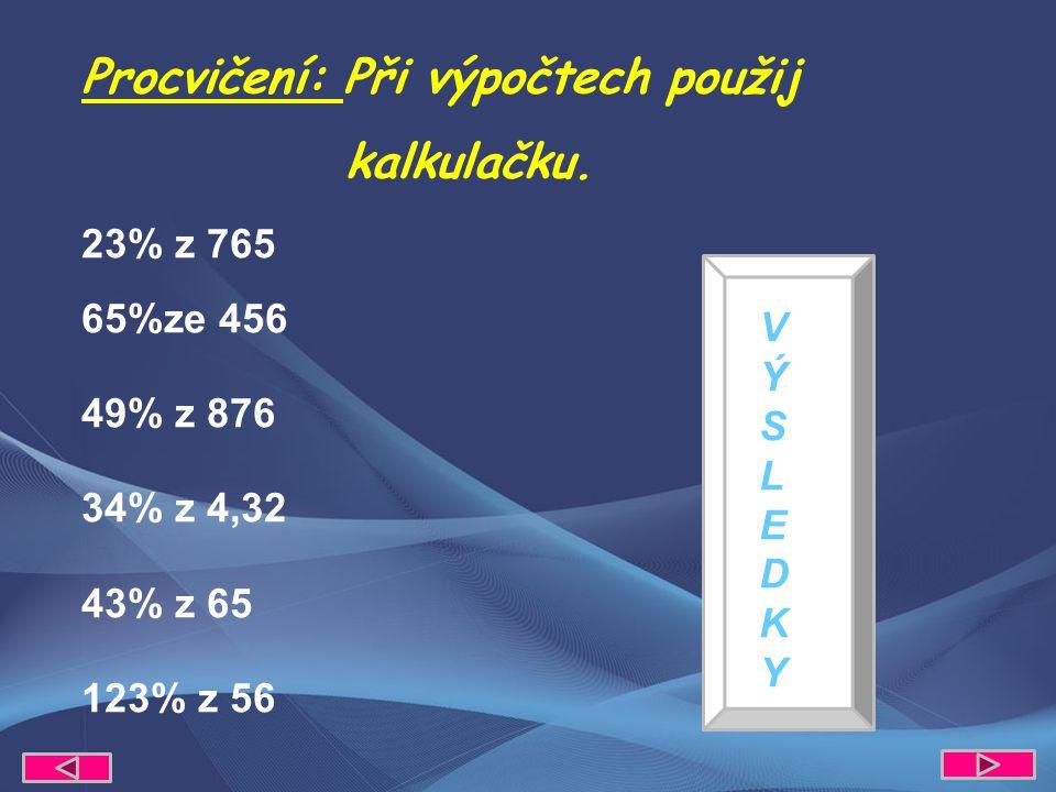 175,95 296,4 429,24 1,4688 27,95 68,88 23% z 765 65%ze 456 49% z 876 34% z 4,32 43% z 65 123% z 56 Procvičení: Při výpočtech použij kalkulačku.