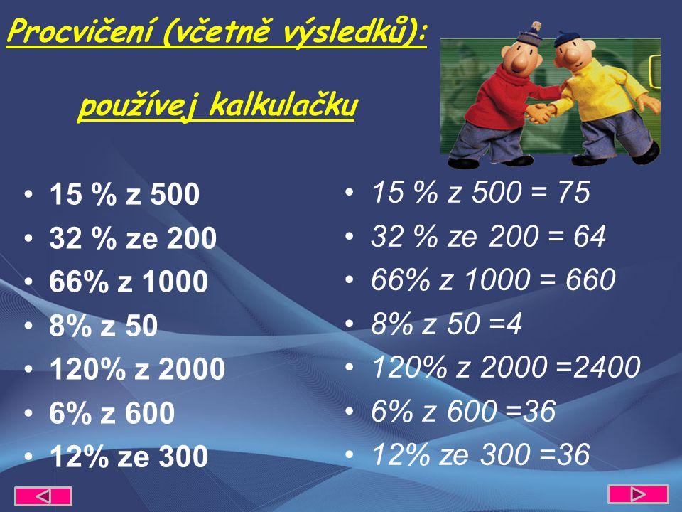 15 % z 500 32 % ze 200 66% z 1000 8% z 50 120% z 2000 6% z 600 12% ze 300 Procvičení (včetně výsledků): používej kalkulačku 15 % z 500 = 75 32 % ze 200 = 64 66% z 1000 = 660 8% z 50 =4 120% z 2000 =2400 6% z 600 =36 12% ze 300 =36