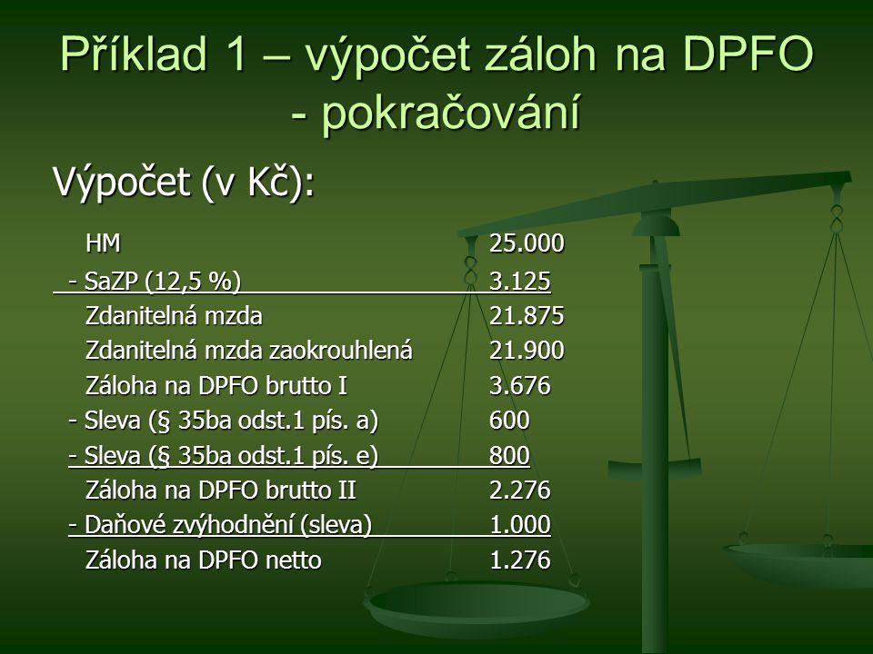 Příklad 1 – výpočet záloh na DPFO - pokračování Výpočet (v Kč): HM 25.000 - SaZP (12,5 %)3.125 - SaZP (12,5 %)3.125 Zdanitelná mzda21.875 Zdanitelná mzda zaokrouhlená21.900 Záloha na DPFO brutto I3.676 - Sleva (§ 35ba odst.1 pís.