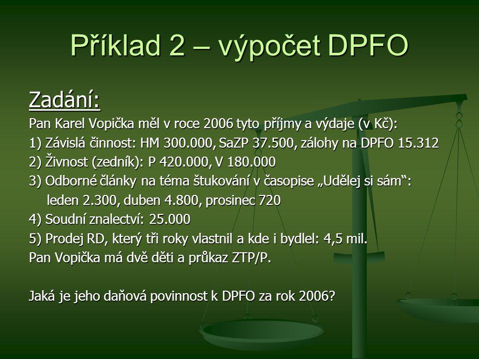"""Příklad 2 – výpočet DPFO Zadání: Pan Karel Vopička měl v roce 2006 tyto příjmy a výdaje (v Kč): 1) Závislá činnost: HM 300.000, SaZP 37.500, zálohy na DPFO 15.312 2) Živnost (zedník): P 420.000, V 180.000 3) Odborné články na téma štukování v časopise """"Udělej si sám : leden 2.300, duben 4.800, prosinec 720 4) Soudní znalectví: 25.000 5) Prodej RD, který tři roky vlastnil a kde i bydlel: 4,5 mil."""