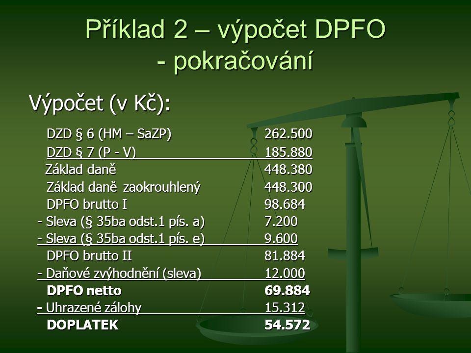Příklad 2 – výpočet DPFO - pokračování Výpočet (v Kč): DZD § 6 (HM – SaZP)262.500 DZD § 7 (P - V)185.880 DZD § 7 (P - V)185.880 Základ daně448.380 Základ daně448.380 Základ daně zaokrouhlený448.300 DPFO brutto I98.684 - Sleva (§ 35ba odst.1 pís.