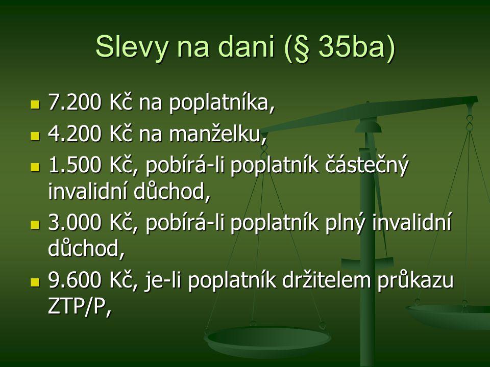 Slevy na dani (§ 35ba) 7.200 Kč na poplatníka, 7.200 Kč na poplatníka, 4.200 Kč na manželku, 4.200 Kč na manželku, 1.500 Kč, pobírá-li poplatník částečný invalidní důchod, 1.500 Kč, pobírá-li poplatník částečný invalidní důchod, 3.000 Kč, pobírá-li poplatník plný invalidní důchod, 3.000 Kč, pobírá-li poplatník plný invalidní důchod, 9.600 Kč, je-li poplatník držitelem průkazu ZTP/P, 9.600 Kč, je-li poplatník držitelem průkazu ZTP/P,