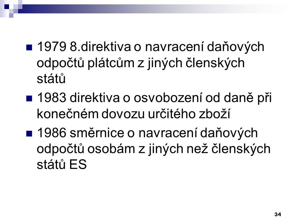 34 1979 8.direktiva o navracení daňových odpočtů plátcům z jiných členských států 1983 direktiva o osvobození od daně při konečném dovozu určitého zboží 1986 směrnice o navracení daňových odpočtů osobám z jiných než členských států ES