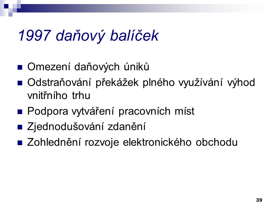 39 1997 daňový balíček Omezení daňových úniků Odstraňování překážek plného využívání výhod vnitřního trhu Podpora vytváření pracovních míst Zjednodušo