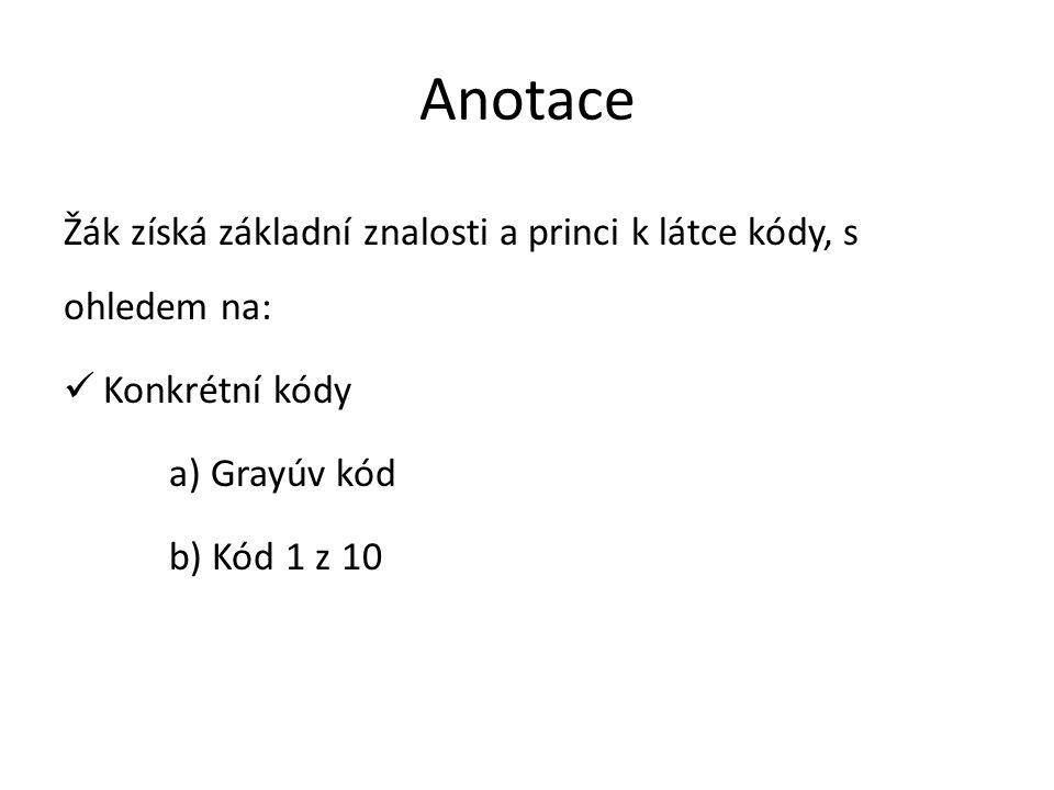 Anotace Žák získá základní znalosti a princi k látce kódy, s ohledem na: Konkrétní kódy a) Grayúv kód b) Kód 1 z 10