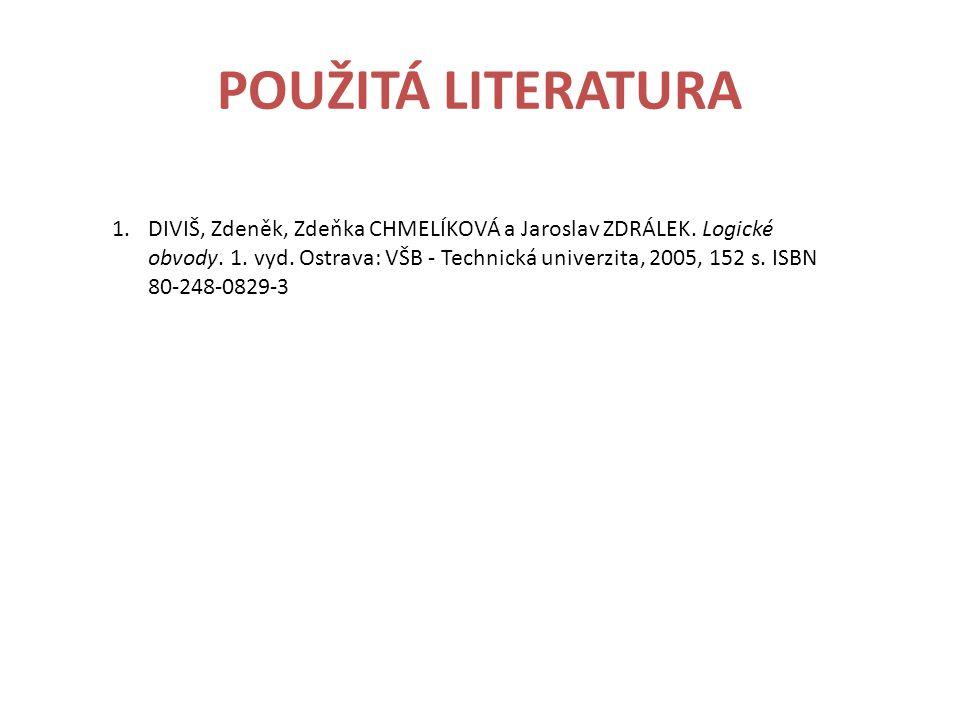 POUŽITÁ LITERATURA 1.DIVIŠ, Zdeněk, Zdeňka CHMELÍKOVÁ a Jaroslav ZDRÁLEK. Logické obvody. 1. vyd. Ostrava: VŠB - Technická univerzita, 2005, 152 s. IS