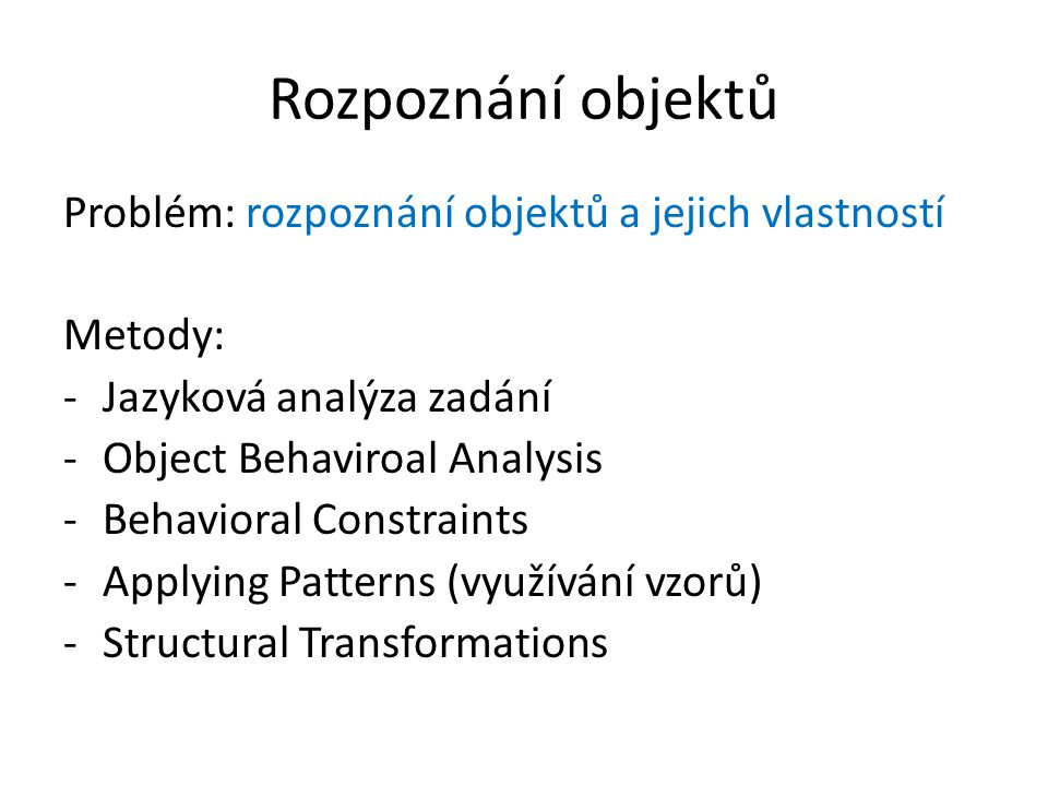 Rozpoznání objektů Problém: rozpoznání objektů a jejich vlastností Metody: -Jazyková analýza zadání -Object Behaviroal Analysis -Behavioral Constraints -Applying Patterns (využívání vzorů) -Structural Transformations
