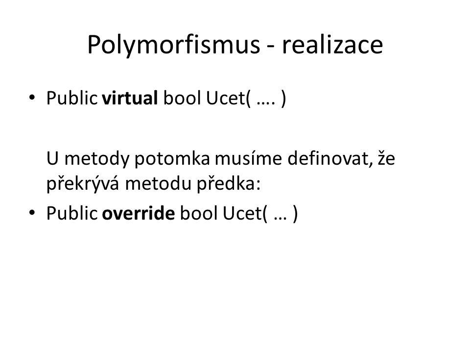 Polymorfismus - realizace Public virtual bool Ucet( …. ) U metody potomka musíme definovat, že překrývá metodu předka: Public override bool Ucet( … )