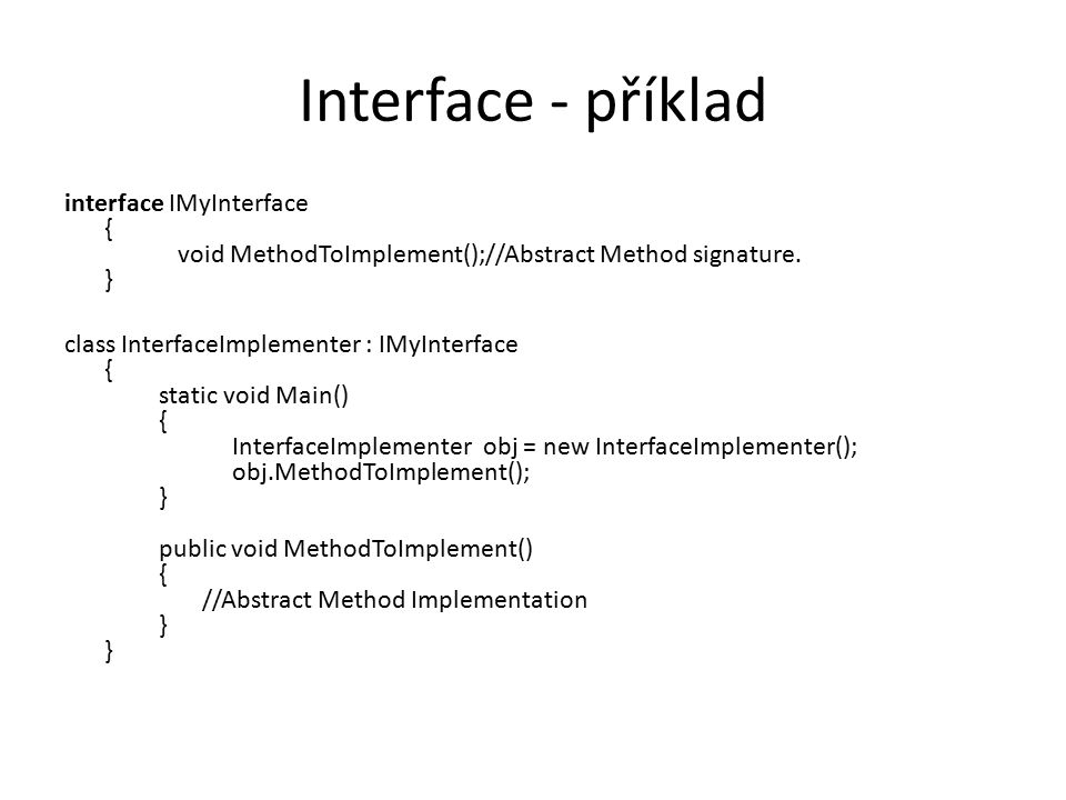 Interface - příklad interface IMyInterface { void MethodToImplement();//Abstract Method signature. } class InterfaceImplementer : IMyInterface { stati