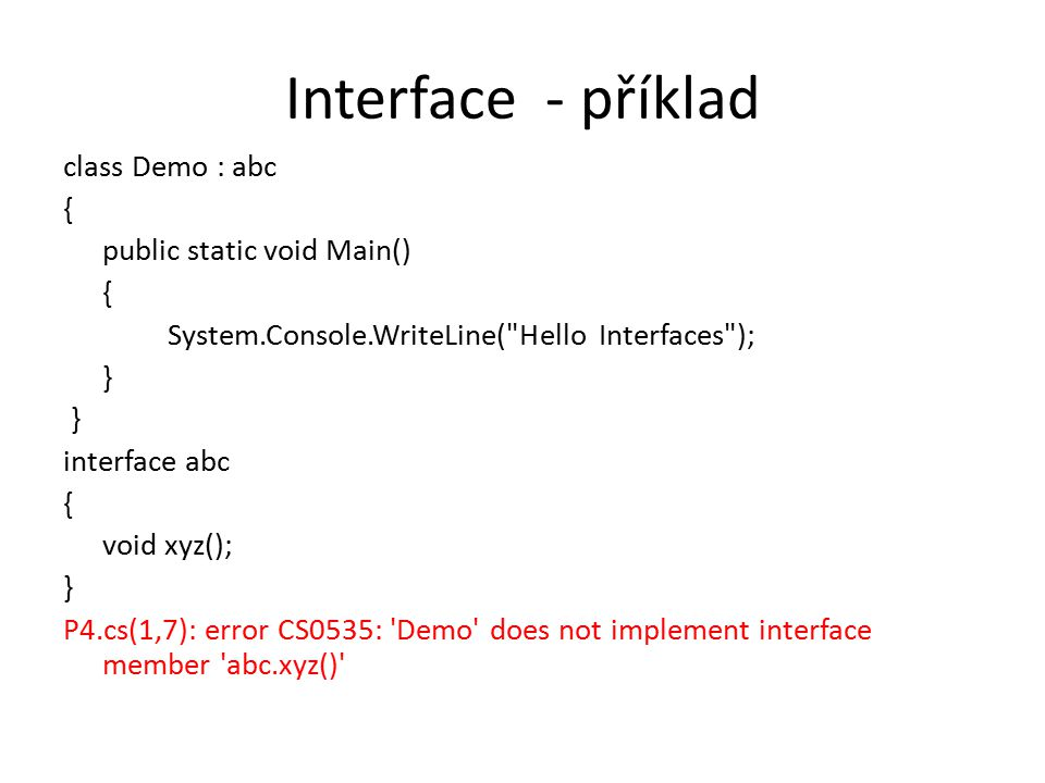 Interface - příklad class Demo : abc { public static void Main() { System.Console.WriteLine( Hello Interfaces ); } interface abc { void xyz(); } P4.cs(1,7): error CS0535: Demo does not implement interface member abc.xyz()