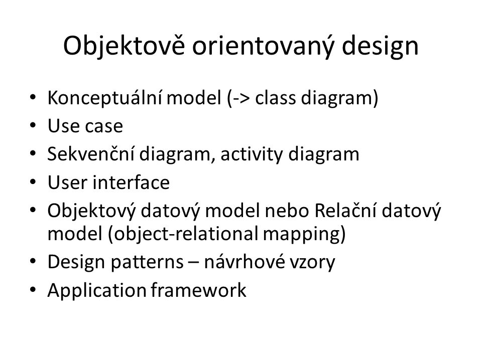 Objektově orientovaný design Konceptuální model (-> class diagram) Use case Sekvenční diagram, activity diagram User interface Objektový datový model nebo Relační datový model (object-relational mapping) Design patterns – návrhové vzory Application framework