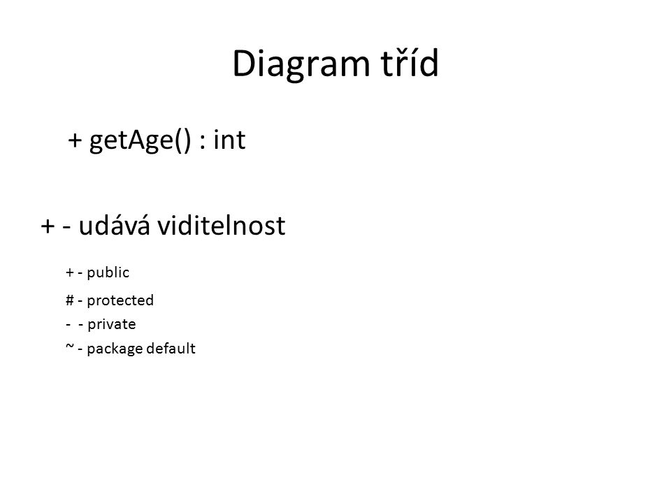 Diagram tříd + getAge() : int + - udává viditelnost + - public # - protected - - private ~ - package default