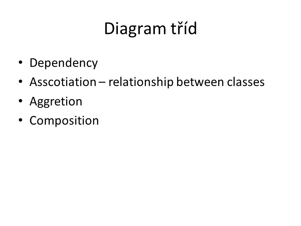 Diagram tříd Dependency Asscotiation – relationship between classes Aggretion Composition