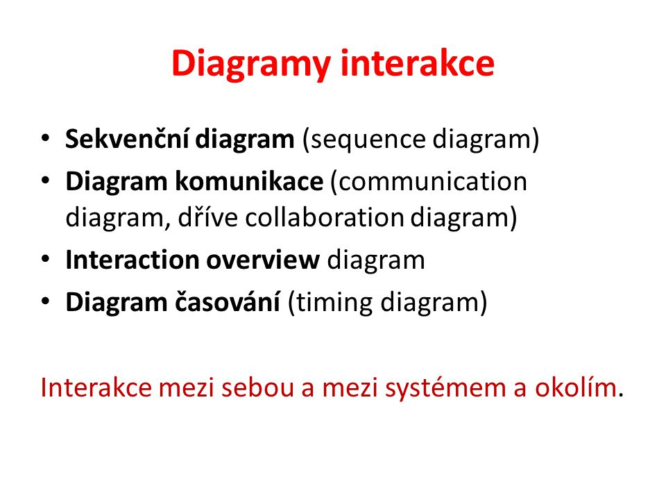 Diagramy interakce Sekvenční diagram (sequence diagram) Diagram komunikace (communication diagram, dříve collaboration diagram) Interaction overview d