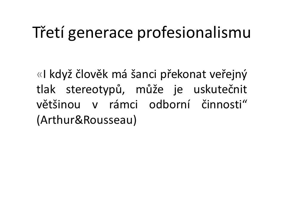 Třetí generace profesionalismu «I když člověk má šanci překonat veřejný tlak stereotypů, může je uskutečnit většinou v rámci odborní činnosti (Arthur&Rousseau)