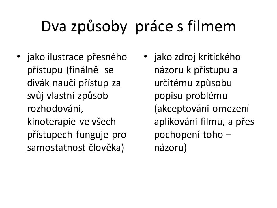 Dva způsoby práce s filmem jako ilustrace přesného přístupu (finálně se divák naučí přístup za svůj vlastní způsob rozhodováni, kinoterapie ve všech přístupech funguje pro samostatnost člověka) jako zdroj kritického názoru k přístupu a určitému způsobu popisu problému (akceptováni omezení aplikováni filmu, a přes pochopení toho – názoru)