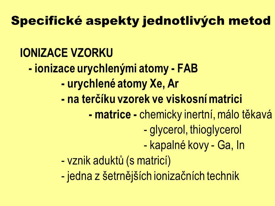 Specifické aspekty jednotlivých metod IONIZACE VZORKU - ionizace urychlenými atomy - FAB - urychlené atomy Xe, Ar - na terčíku vzorek ve viskosní matr