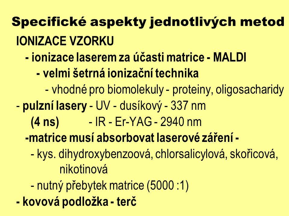 Specifické aspekty jednotlivých metod IONIZACE VZORKU - ionizace laserem za účasti matrice - MALDI - velmi šetrná ionizační technika - vhodné pro biom