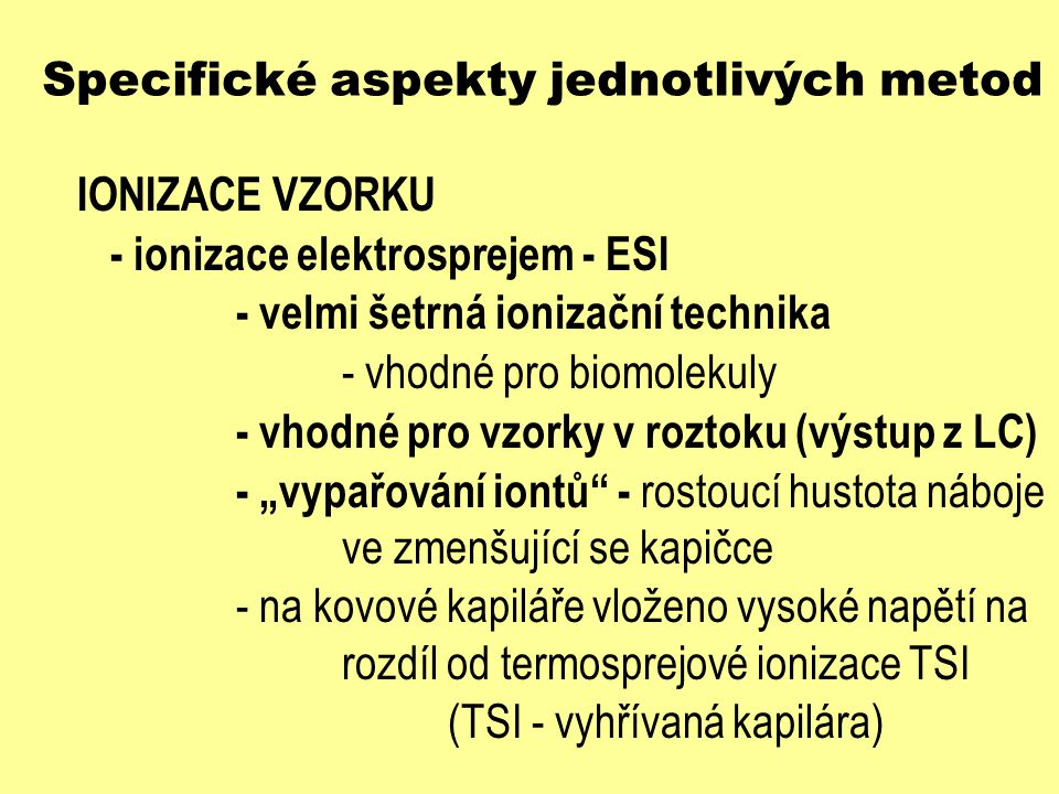 Specifické aspekty jednotlivých metod IONIZACE VZORKU - ionizace elektrosprejem - ESI - velmi šetrná ionizační technika - vhodné pro biomolekuly - vho