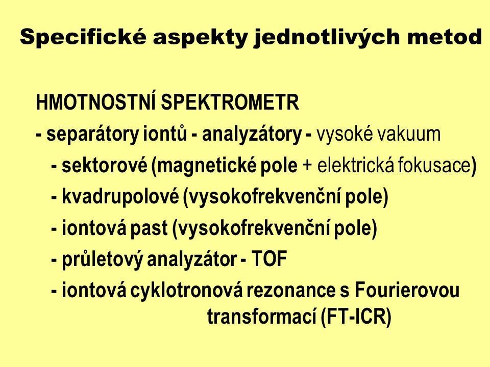 Specifické aspekty jednotlivých metod HMOTNOSTNÍ SPEKTROMETR - separátory iontů - analyzátory - vysoké vakuum - sektorové (magnetické pole + elektrick